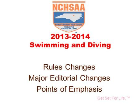 Take Part. Get Set For Life.™ National Federation of State High School Associations 2013-2014 Swimming and Diving Rules Changes Major Editorial Changes.