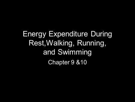 Energy Expenditure During Rest,Walking, Running, and Swimming Chapter 9 &10.