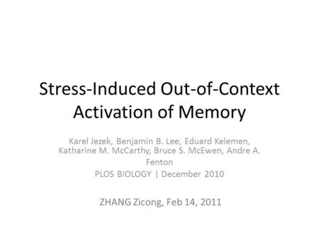 Stress-Induced Out-of-Context Activation of Memory Karel Jezek, Benjamin B. Lee, Eduard Kelemen, Katharine M. McCarthy, Bruce S. McEwen, Andre A. Fenton.
