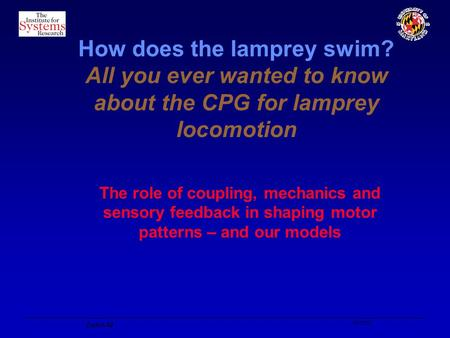 10/10/02 Zurich-02 How does the lamprey swim? All you ever wanted to know about the CPG for lamprey locomotion The role of coupling, mechanics and sensory.