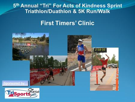 "5th Annual ""Tri"" For Acts of Kindness Sprint Triathlon/Duathlon & 5K Run/Walk First Timers' Clinic Welcome everyone to the Tri Act of Kindness Beginner."