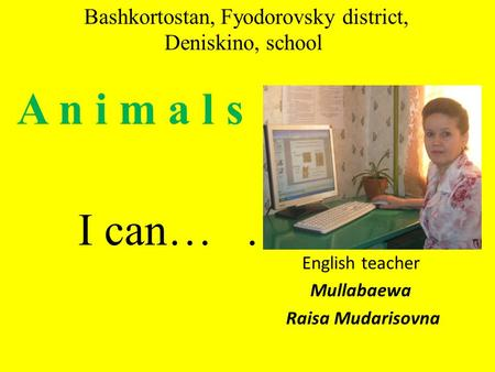 Bashkortostan, Fyodorovsky district, Deniskino, school A n i m a l s I can…. English teacher Mullabaewa Raisa Mudarisovna.