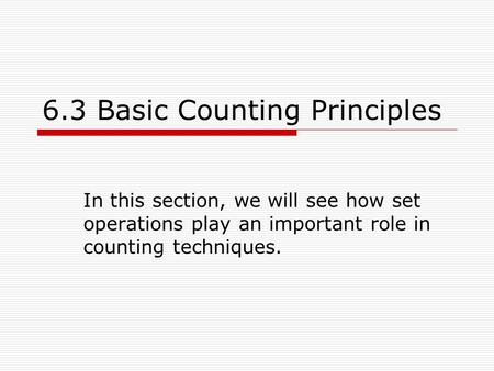 6.3 Basic Counting Principles In this section, we will see how set operations play an important role in counting techniques.