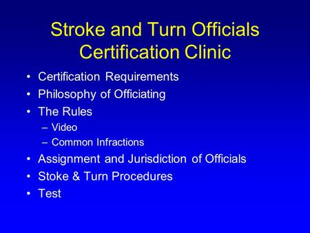 Stroke and Turn Officials Certification Clinic Certification Requirements Philosophy of Officiating The Rules –Video –Common Infractions Assignment and.