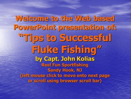 "Welcome to the Web based PowerPoint presentation of: ""Tips to Successful Fluke Fishing"" by Capt. John Kolias Reel Fun Sportfishing Sandy Hook, NJ (left."