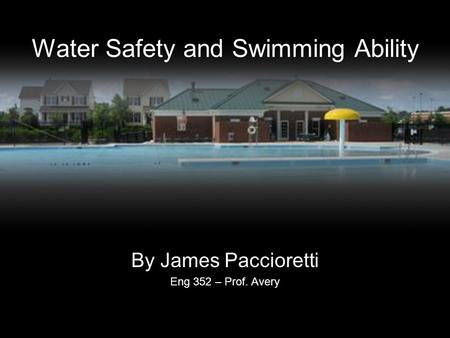 Water Safety and Swimming Ability By James Paccioretti Eng 352 – Prof. Avery.