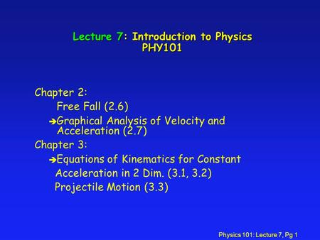 Physics 101: Lecture 7, Pg 1 Lecture 7: Introduction to Physics PHY101 Chapter 2: Free Fall (2.6) è Graphical Analysis of Velocity and Acceleration (2.7)
