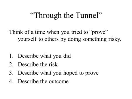 """Through the Tunnel"" Think of a time when you tried to ""prove"" yourself to others by doing something risky. 1.Describe what you did 2.Describe the risk."