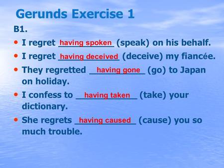 Gerunds Exercise 1 B1. I regret __________ (speak) on his behalf. I regret ___________ (deceive) my fianc é e. They regretted __________ (go) to Japan.