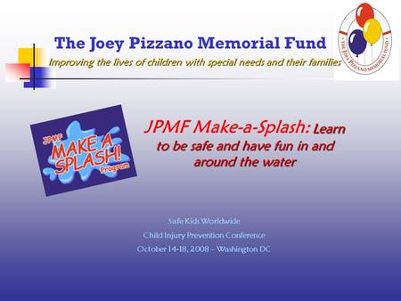 Improving the lives of children with special needs and their families The Joey Pizzano Memorial Fund Safe Kids Worldwide Child Injury Prevention Conference.