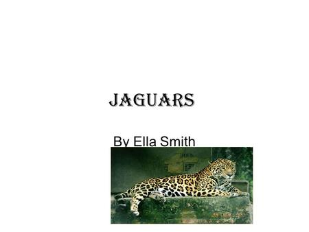 Jaguars By Ella Smith. 2 Table of Contents Where do they live? pg 3 What do they eat? pg 4 How fast are they? pg 5 How long do they live? pg 6 What they.