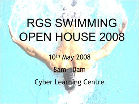 RGS SWIMMING OPEN HOUSE 2008 10 th May 2008 8am-10am Cyber Learning Centre.
