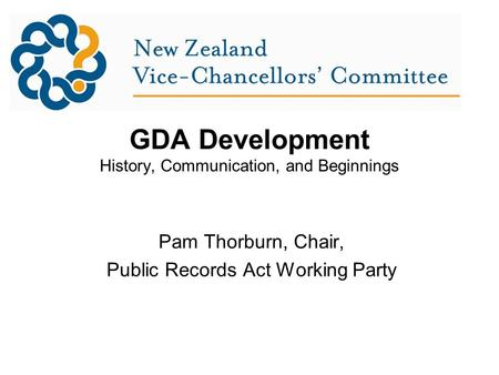 GDA Development History, Communication, and Beginnings Pam Thorburn, Chair, Public Records Act Working Party.