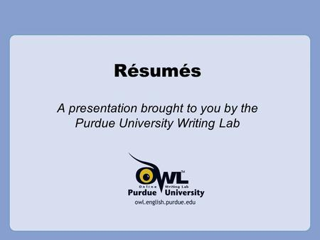Résumés A presentation brought to you by the Purdue University Writing Lab.