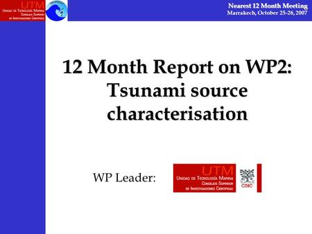 12 Month Report on WP2: Tsunami source characterisation Nearest 12 Month Meeting Marrakech, October 25-26, 2007 WP Leader: