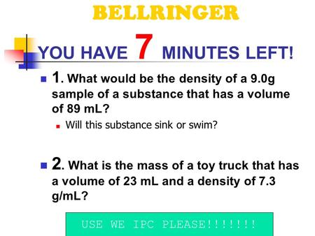 BELLRINGER YOU HAVE 7 MINUTES LEFT! 1. What would be the density of a 9.0g sample of a substance that has a volume of 89 mL? Will this substance sink.