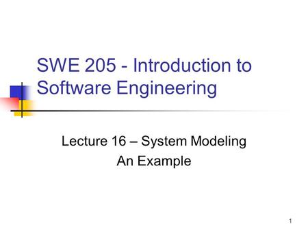 1 SWE 205 - Introduction to Software Engineering Lecture 16 – System Modeling An Example.