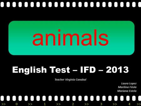 >>0 >>1 >> 2 >> 3 >> 4 >> animals English Test – IFD – 2013 Teacher Virginia Canabal Laura Lopez Marilina Féola Mariana Estela.