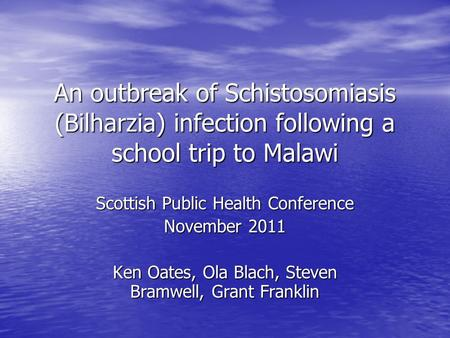 An outbreak of Schistosomiasis (Bilharzia) infection following a school trip to Malawi Scottish Public Health Conference November 2011 Ken Oates, Ola Blach,
