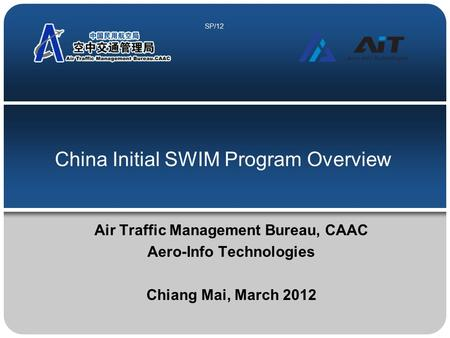 China Initial SWIM Program Overview Air Traffic Management Bureau, CAAC Aero-Info Technologies Chiang Mai, March 2012 SP/12.
