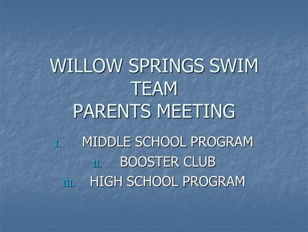 WILLOW SPRINGS SWIM TEAM PARENTS MEETING I. MIDDLE SCHOOL PROGRAM II. BOOSTER CLUB III. HIGH SCHOOL PROGRAM.