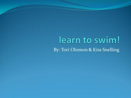 By: Tori Olomon & Kira Snelling. Tori and Kira love swimming. It helps us be athletic and keeps us fit. Also it helps with our health because we will.