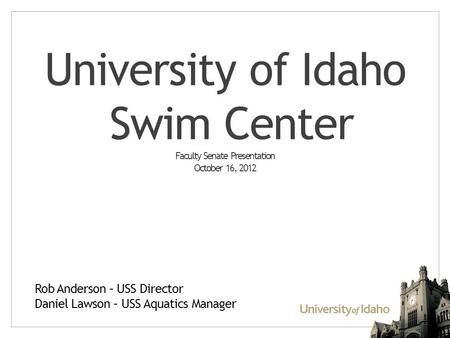 University of Idaho Swim Center Faculty Senate Presentation October 16, 2012 Rob Anderson – USS Director Daniel Lawson – USS Aquatics Manager.
