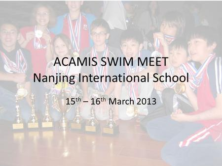 ACAMIS SWIM MEET Nanjing International School 15 th – 16 th March 2013.
