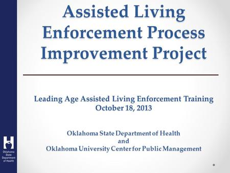 Assisted Living Enforcement Process Improvement Project Leading Age Assisted Living Enforcement Training October 18, 2013 Oklahoma State Department of.