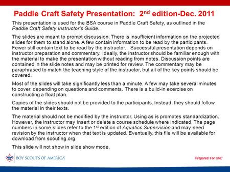 This presentation is used for the BSA course in Paddle Craft Safety, as outlined in the Paddle Craft Safety Instructor's Guide. The slides are meant to.
