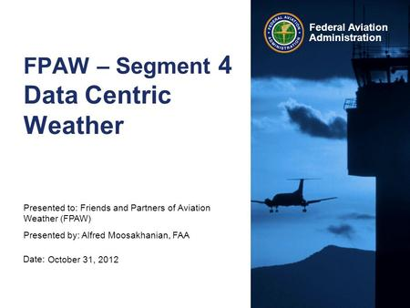 Date: Federal Aviation Administration FPAW – Segment 4 Data Centric Weather October 31, 2012 Presented to: Friends and Partners of Aviation Weather (FPAW)