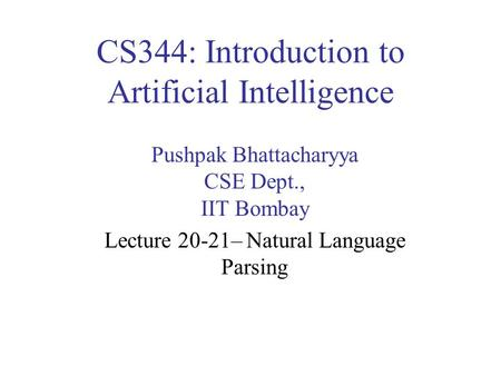 CS344: Introduction to Artificial Intelligence Pushpak Bhattacharyya CSE Dept., IIT Bombay Lecture 20-21– Natural Language Parsing.