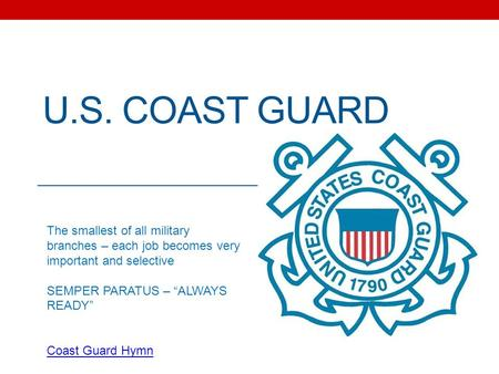 "U.S. COAST GUARD The smallest of all military branches – each job becomes very important and selective SEMPER PARATUS – ""ALWAYS READY"" Coast Guard Hymn."