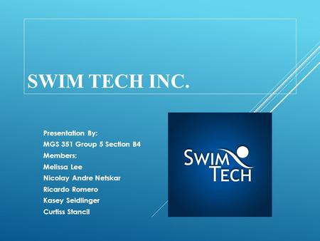 SWIM TECH INC. Presentation By: MGS 351 Group 5 Section B4 Members: Melissa Lee Nicolay Andre Netskar Ricardo Romero Kasey Seidlinger Curtiss Stancil.