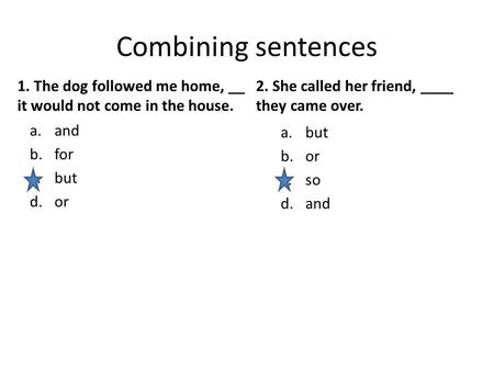 Combining sentences 1. The dog followed me home, __ it would not come in the house. a.and b.for c.but d.or 2. She called her friend, ____ they came over.