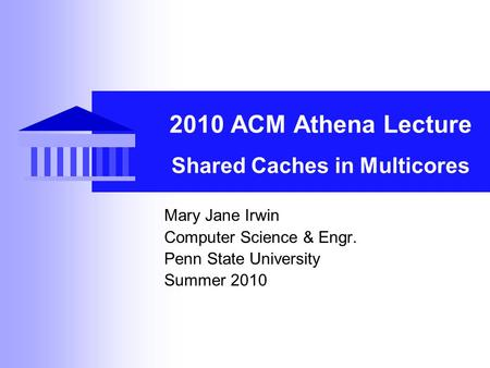 2010 ACM Athena Lecture Shared Caches in Multicores Mary Jane Irwin Computer Science & Engr. Penn State University Summer 2010.