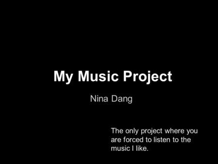 My Music Project Nina Dang The only project where you are forced to listen to the music I like.