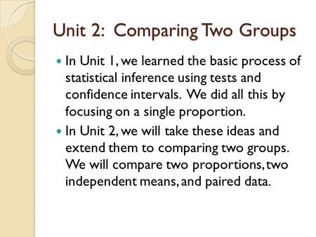 Unit 2: Comparing Two Groups In Unit 1, we learned the basic process of statistical inference using tests and confidence intervals. We did all this by.