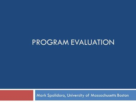 PROGRAM EVALUATION Mark Spolidoro, University of Massachusetts Boston.