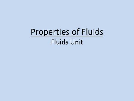 Properties of Fluids Fluids Unit. Properties of Fluids During the Fluids Unit, we will be learning about the following properties of fluids: – Density.