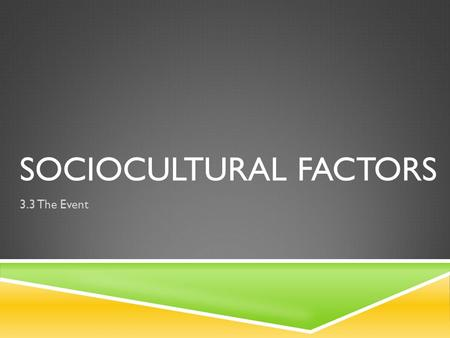 SOCIOCULTURAL FACTORS 3.3 The Event. WHAT HAS AFFECTED YOU MOST? BiophysicalSociocultural  Refers to the way scientific knowledge can be applied in.