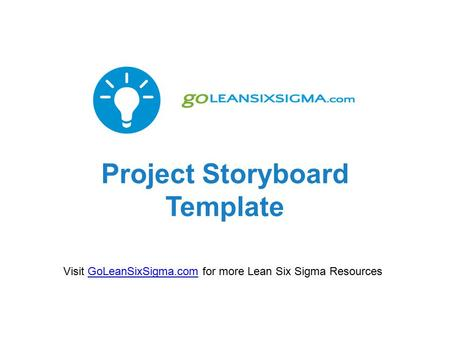 Project Storyboard Template Visit GoLeanSixSigma.com for more Lean Six Sigma ResourcesGoLeanSixSigma.com.