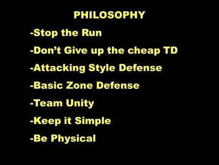 PHILOSOPHY -Stop the Run -Don't Give up the cheap TD -Attacking Style Defense -Basic Zone Defense -Team Unity -Keep it Simple -Be Physical.