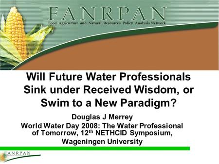 Will Future Water Professionals Sink under Received Wisdom, or Swim to a New Paradigm? Douglas J Merrey World Water Day 2008: The Water Professional of.
