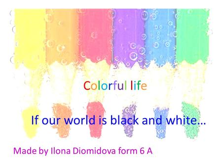 Colorful life Made by Ilona Diomidova form 6 A If our world is black and white…