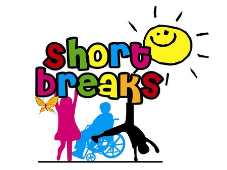 What do we mean by short breaks? Allowing disabled children and young people to have enjoyable experiences away from home Parents and families having.
