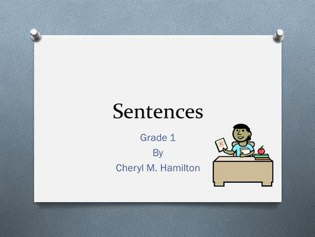 Sentences Grade 1 By Cheryl M. Hamilton Sentence O A sentence is a group of words that tells a complete idea.