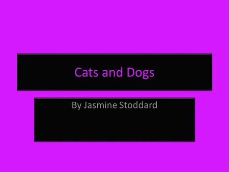 Cats and Dogs By Jasmine Stoddard. Copyright page © by Jasmine Stoddard All rights reserved. This book or any portion there of may not be reproduced or.