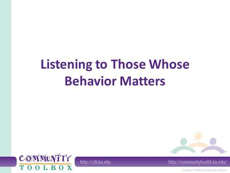 Listening to Those Whose Behavior Matters. Why listen to the people whose behavior you're trying to change? It's disrespectful of people to assume that.