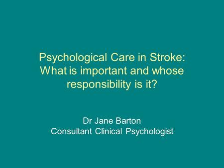 Psychological Care in Stroke: What is important and whose responsibility is it? Dr Jane Barton Consultant Clinical Psychologist.